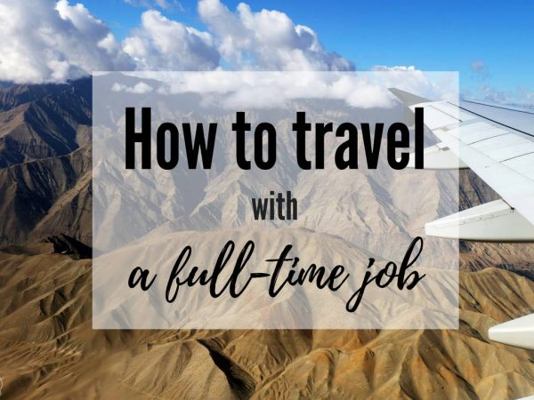 How to travel more with a full-time job and limited time – the ultimate guide