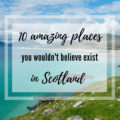 10 amazing places in Scotland you wouldn't believe exist