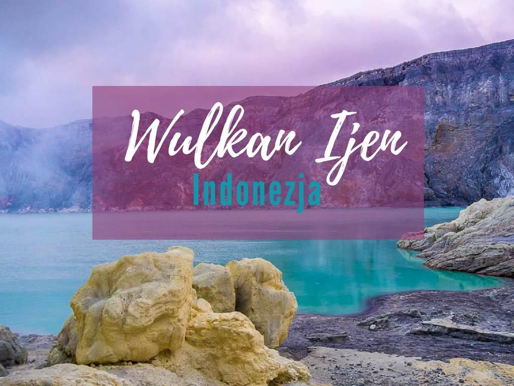 Niesamowity wulkan Ijen na Jawie w Indonezji – jak najlepiej zorganizo…