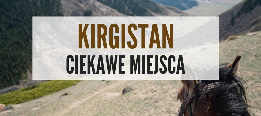 Kirgizja Kirgistan co zobaczyć ciekawe miejsca