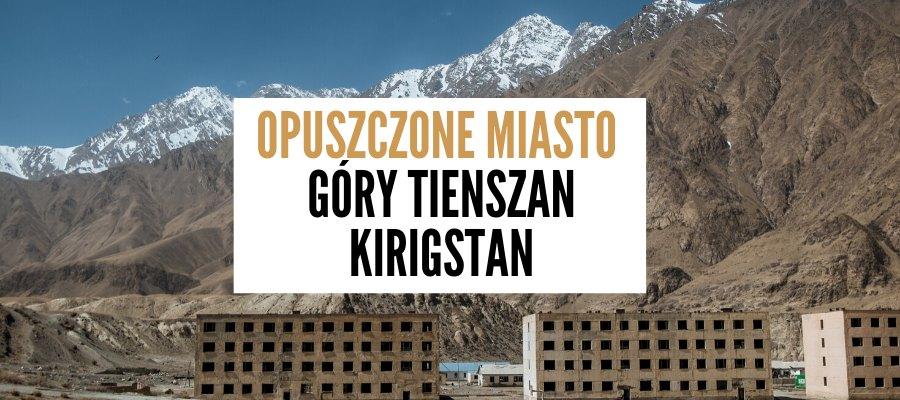 kirgistan sary jaz opuszczone miasto tienszan